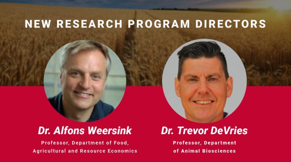 New research program directors, Dr. Alfons Weersink, Professor, Department of Food, Agricultural and Resource Economics, Dr. Trevor DeVries, Professor, Department of Animal Biosciences