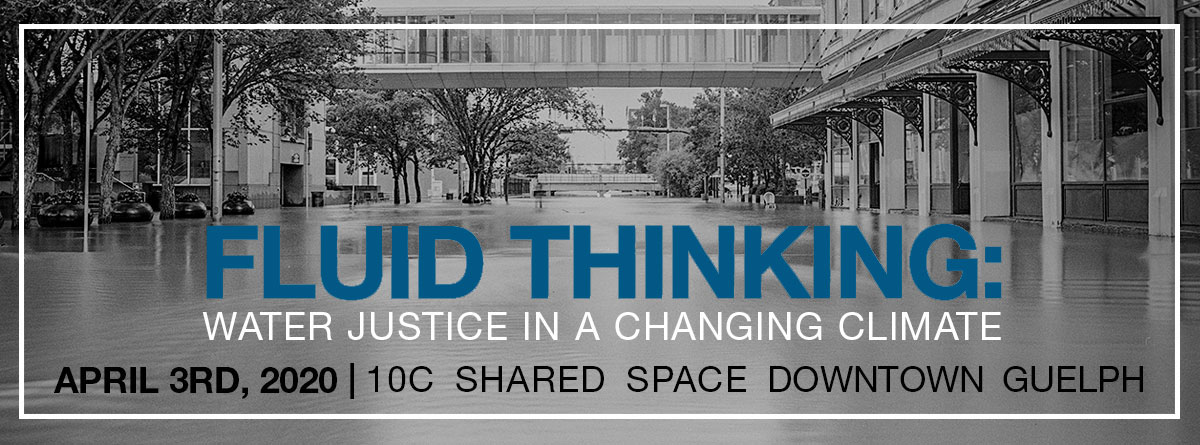 Fluid Thinking: Water Justice in a Changing Climate, april 3rd, 2020 10c downtown guelph