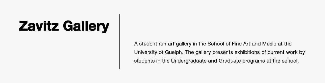 Zavitz Gallery is the student run art gallery in the School of Fine Art and Music at the University of Guelph. The gallery presents exhibitions of current work by students in the Undergraduate and Graduate programs at the school.