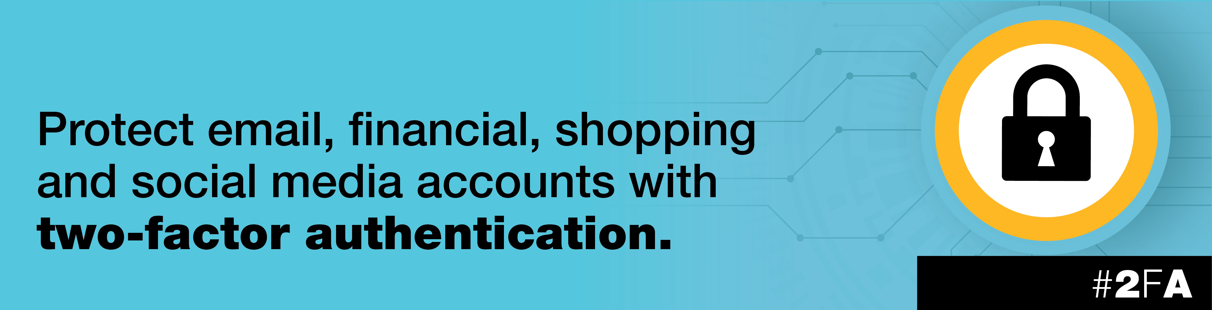 "Banner with a lock image that says ""Protect email, financial, shopping and social media accounts with two-factor authentication. Hashtag 2FA"