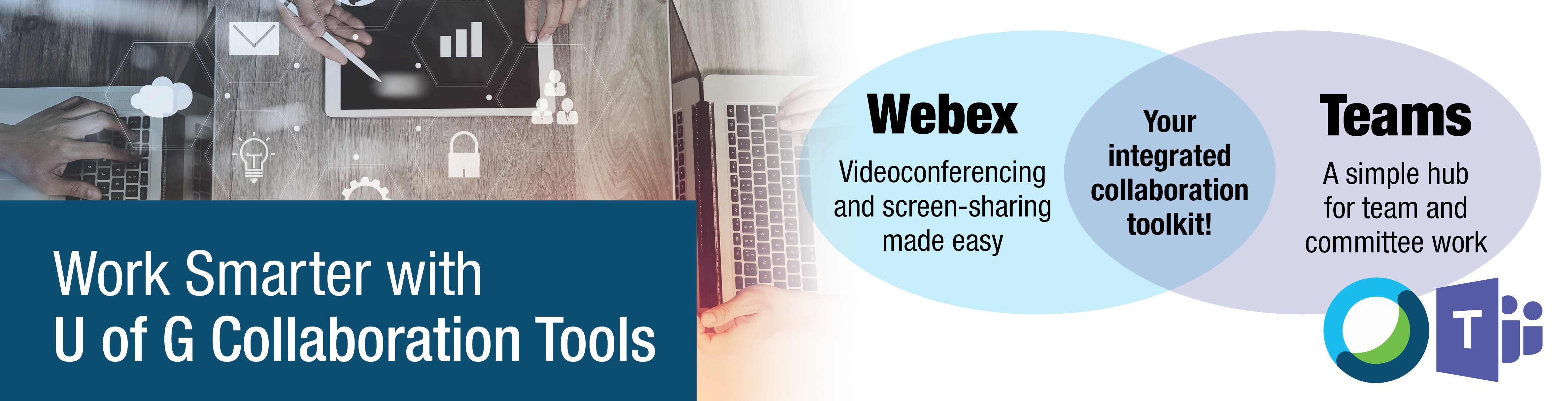 Work smarter with U of G collaboration tools - webex, videoconferencing and screen sharing made easy, and teams, a simple hub for team and committee work.