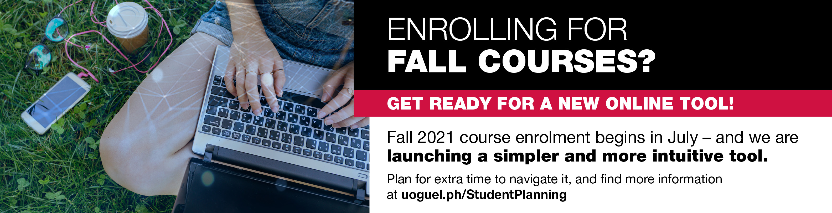 Enrolling for Fall courses? Get ready for an new online tool! Fall 2021 course enrolment begins in July- and we are launching a simpler and more intuitive tool. Plan for extra time to navigate it, and find more information at uoguel.ph/studentplanning