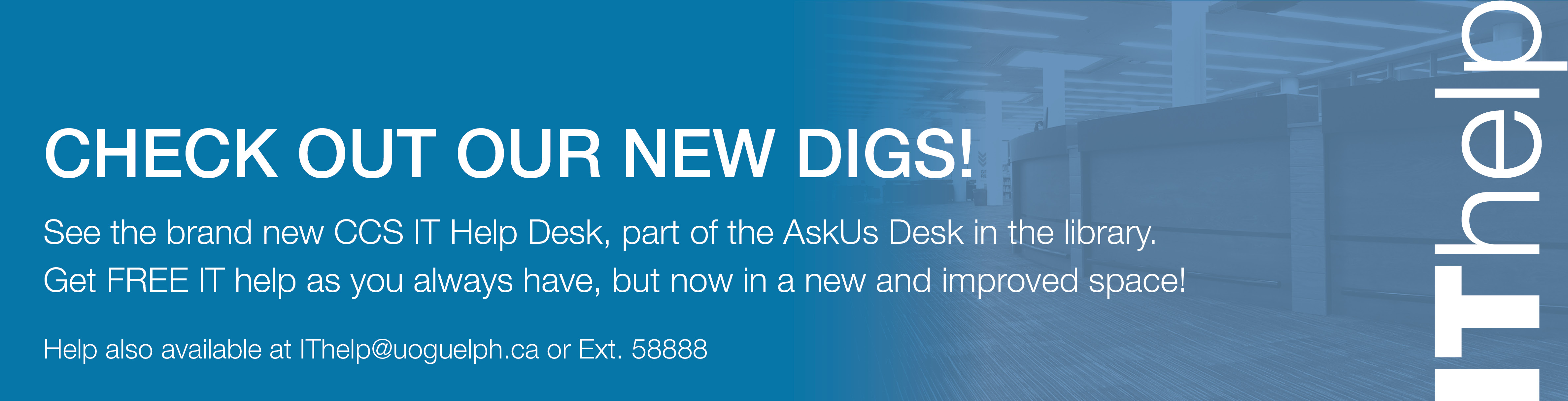 Check out our new digs! See the brand new CCS IT Help Desk, part of the AskUs Desk in the library. Get FREE IT help as you always have, but now in a new and improved space! Help also available via email at IThelp@uoguelph.ca or 519-824-4120 Ext. 58888.