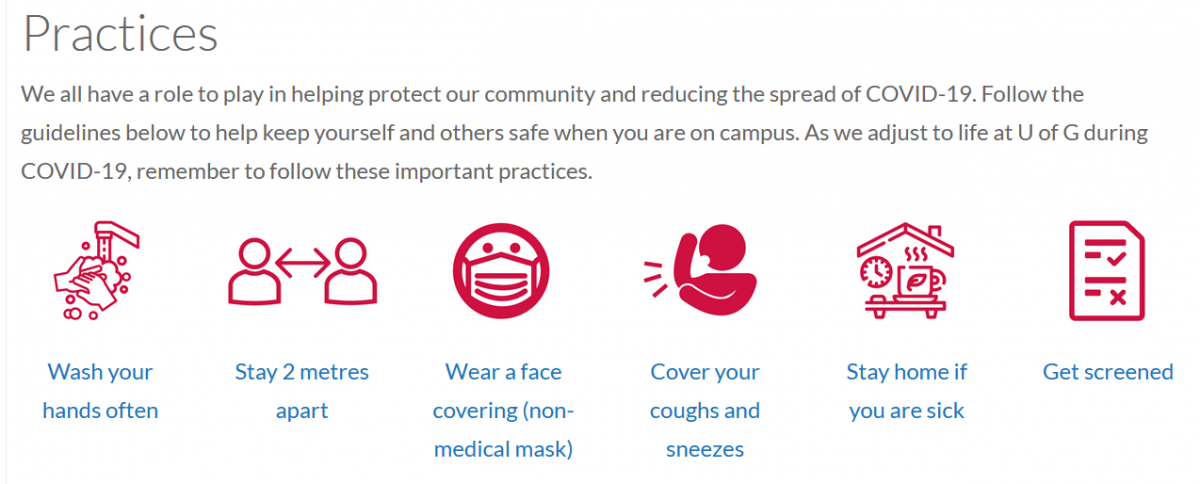 Remember to follow these important practices: wash your hands often. Stay 2 metres apart. Wear a face covering (non-medical mask). Cover your coughs and sneezes. Stay home if you are sick. Get screened.