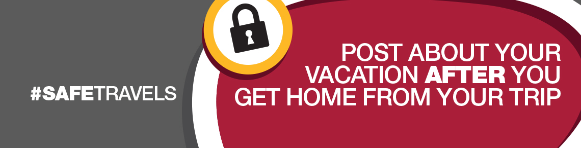 Post about your vacation AFTER you get home from your trip. #SafeTravels