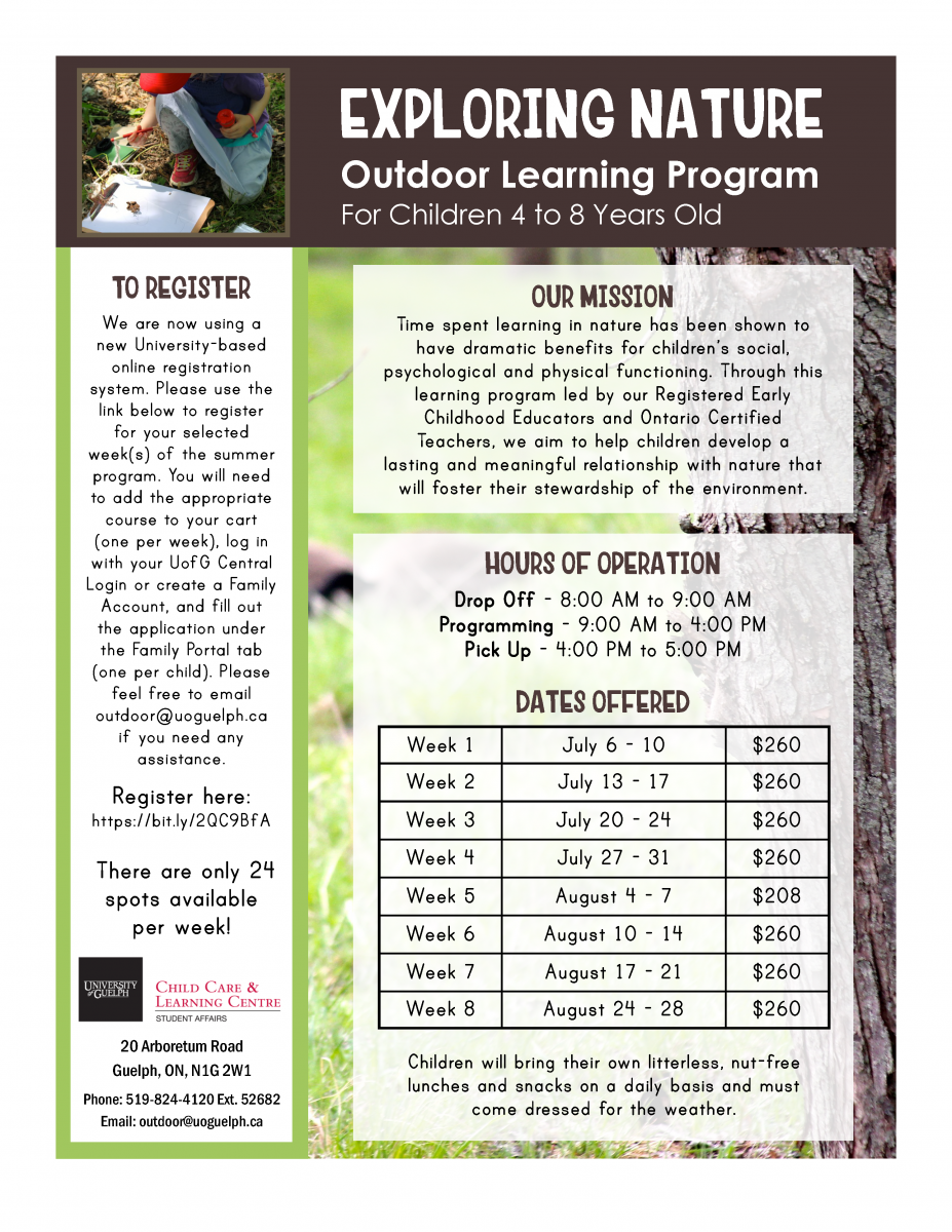 //bit.ly/2QC9BfA There are only 24 spots available per week! EXPLORING NATURE Outdoor Learning Program For Children 4 to 8 Years Old OUR MISSION Time spent learning in nature has been shown to have dramatic benefits for children's social, psychological and physical functioning. Through this learning program led by our Registered Early Childhood Educators and Ontario Certified Teachers, we aim to help children develop a lasting and meaningful relationship with nature that will foster their stewardship of the environment. HOURS OF OPERATION Drop Off - 8:00 AM to 9:00 AM Programming - 9:00 AM to 4:00 PM Pick Up - 4:00 PM to 5:00 PM DATES OFFERED Week 1 July 6 - 10 $260 Week 2 July 13 - 17 $260 Week 3 July 20 - 24 $260 Week 4 July 27 - 31 $260 Week 5 August 4 - 7 $208 Week 6 August 10 - 14 $260 Week 7 August 17 - 21 $260 Week 8 August 24 - 28 $260 Children will bring their own litterless, nut-free lunches and snacks on a daily basis and must come dressed for the weather.