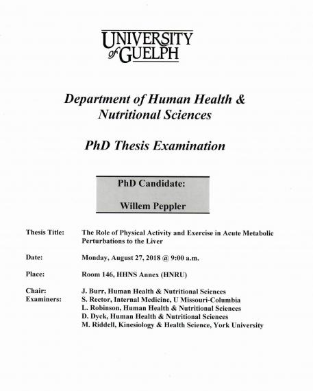 "Poster: ""University of Guelph Department of Human Health & Nutritional Sciences PhD Thesis Examination  PhD Candidate: Willem Peppler Title: The Role of Physical Activity and Exercise in Acute Metabolic Perturbations to the Liver Date: Monday, August 27, 2018 @ 9:00am Place Room. 146, HHNS Annex (HNRU) Chair: J. Burr, HHNS Examiners: S. Rector, Internal Medicine, U Missouri-Columbia  L. Robinson, HHNS D. Dyck, HHNS, M. Riddell, Kinesiology & Health Sciences, York University"""