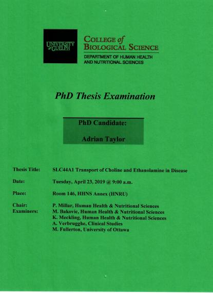 """Poster: """"PhD Thesis Examination  Adrian Taylor, PhD Candidate  SLC44A1 Transport of Choline & Ethanolamine in Disease  9:30am, Tuesday, April 23, 2019 Rm 146, HHNS Annex (HNRU)  P Millar, Human Health & Nutritional Sciences  M. Bakovic, Human Health & Nutritional Sciences K. Meckling, Human Health & Nutritional Sciences A. Verbrugghe, Clinical Studies M. Fullerton, University of Ottawa  University of Guelph College of Biological Science Department of Human Health & Nutritional Sciences"""""""