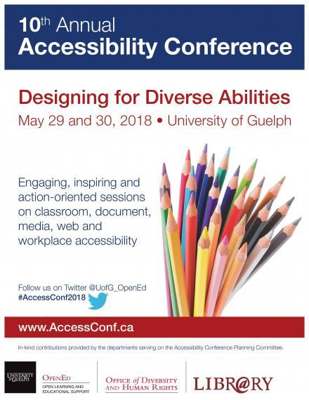 10th Annual Accessibility Conference. Designing for diverse abilities. May 29 and 30, University of Guelph, Engaging, inspiring and action oriented sessions on classroom, document, media, web and workplace accessibility. follow us on twitter @UofG_OpenEd #AccessConf2018. www.AccessConf.ca In-kind contributions provided by the departments serving on the Accessibility Conference Planning Committee. University of Guelph OpenEd, Office of Diversity and Human Rights, Library