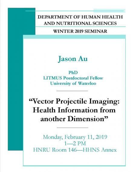 "Poster: ""DEPARTMENT OF HUMAN HEALTH AND NUTRITIONAL SCIENCES  WINTER 2019 SEMINAR  Dr. Jason Au, PhD  LITMUS Postdoctoral Fellow  University of Waterloo  ""Vector Projectile Imaging: Health Information from Another Dimension""  Monday, February 11, 2019  1:00 - 2:00pm  HNRU Room 146 (HHNS Annex)"""