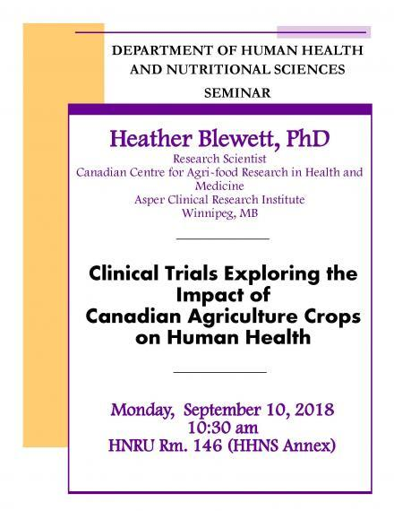 "Poster: ""Department of Human Health & Nutritional Sciences Seminar Heather Blewett, PhD Research Scientist Canadian Ventre for Agri-food Research in Health & Medicine Asper Clinincal Research Institute Winnipeg, MB Clinical Trials Exploring the Impact of Canadian Agriculture Crops on Human Health Monday, September 10, 2018 10:30am HNRU Room 146 (HHNS Annex)"