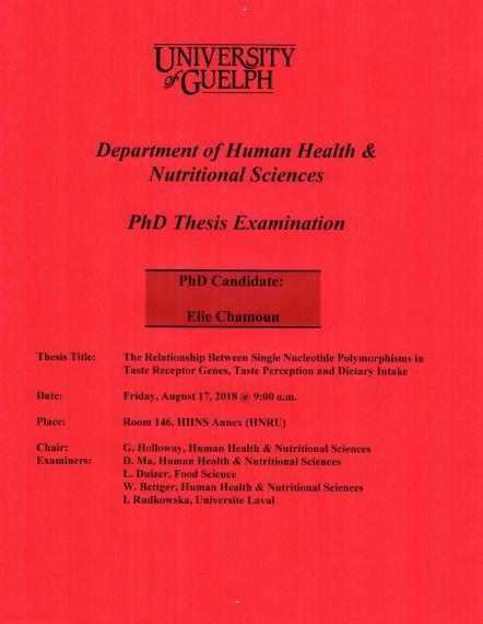 """Poster: """"University of Guelph Department of Human Health & Nutritional Sciences PhD Thesis Examination PhD Candidate: Elie Chamoun Title: The Relationship Between Single Nucleotide Polymorphisms in Taste Receptor Genes, Taste Perception & Dietary Intake Date: Friday, August 17, 2018 @ 9:00am Place Room. 146, HHNS Annex (HNRU) Chair: G. Holloway, HHNS Examiners: D. Ma, HHNS L. Duizer, Food Science W. Bettger, HHNS  I. Rudkowska, Universite Laval"""