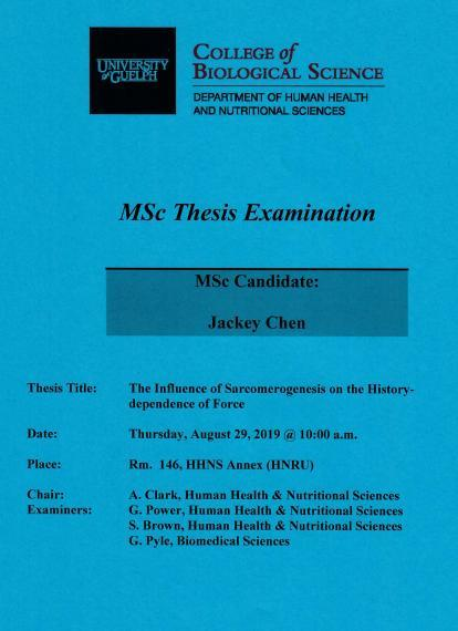 """Poster: """"MSc Thesis Examination  Jackey Chen, MSc Candidate  The Influence of Sarcomerogenesis on the History-dependence of Force  Thursday, August 29, 2019, 10:00am Rm 146, HHNS Annex (HNRU)  A. Clark, Human Health & Nutritional Sciences G. Power, Human Health & Nutritional Sciences S. Brown, Human Health & Nutritional Sciences G. Pyle, Biomedical Sciences  University of Guelph College of Biological Science Department of Human Health & Nutritional Sciences"""""""