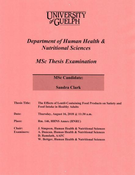 "Poster: ""University of Guelph  Department of Human Health & Nutritional Sciences  MSc Thesis Examination  MSc Candidate: Sandra Clark Title: The Effects of Lentil-Containing Food Products on Satiety and Food Intake in Healthy Adults  Date: Thursday, August 16, 2018 @ 11:30am  Place Room. 146, HHNS Annex (HNRU)    Chair:  J. Simpson, Human Health & Nutritional Sciences    Examiners:  A. Duncan, Human Health & Nutritional Sciences  D. Ramdath, AAFC  W. Bettger, Human Health & Nutritional Sciences"""