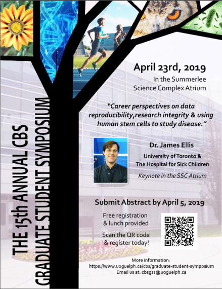 "Poster: ""THE 15TH ANNUAL CBS GRADUATE STUDENT SYMPOSIUM  April 23rd, 2019 In the Summerlee Science Complex Atrium  ""Career perspectives on data reproducibility, research integrity & using human stem cells to study disease."" Dr. James Ellis University of Toronto & The Hospital for Sick Children Keynote in the SSC Atruium  Submit Abstract by Aril 5, 2019 Free registration & lunch provided More information: https://www.uoguelph.ca/cbs/graduate-student-symposium"""