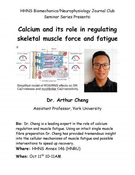 "Poster ""HHNS Biomechanics / Neurophysiology Journal Club  Seminar Series Presents:  Calcium and Its Role in Regulating Skeletal Muscle Force and Fatigue  Dr. Arthur Cheng, Assistant Professor, York University Dr. Cheng is a leading expert in the role of calcium regulation and muscle fatigue.  Using an intact single muscle fibre preparation Dr. Chang has provided tremendous insight into the cellular mechanisms of muscle fatigue and possible interventions to speed up recovery. HHNS Annex 146, HNRU October 11"""