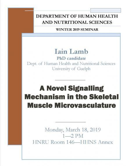 "Poster: ""DEPARTMENT OF HUMAN HEALTH AND NUTRITIONAL SCIENCES  WINTER 2019 SEMINAR  Iain Lamb PhD Candidate Department of Human Health & Nutritional Sciences ""A Novel Signalling Mechanism in the Skeletal Muscle Microvasculature""  Monday, March 18, 2019 1:00 - 2:00pm HNRU Room 146 (HHNS Annex)"""