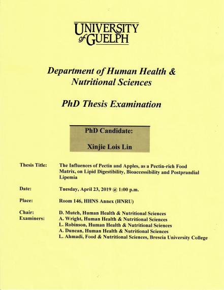"""Poster: """"PhD Thesis Examination  Xinjie Lois Lin, PhD Candidate  The Influences of Pectin & Apples, as a Pectin-Rich Food Matrix, on Lipid Digestibility, Bioaccessibility & Postprandial Lipemia  1:00pm, Tuesday, April 23, 2019 Rm 146, HHNS Annex (HNRU)  D Mutch, Human Health & Nutritional Sciences  A. Wright, Human Health & Nutritional Sciences L. Robinson, Human Health & Nutritional Sciences A. Duncan, Human Health & Nutritional Sciences L. Ahmadi, Food & Nutritional Sciences, Brescia University College"""""""