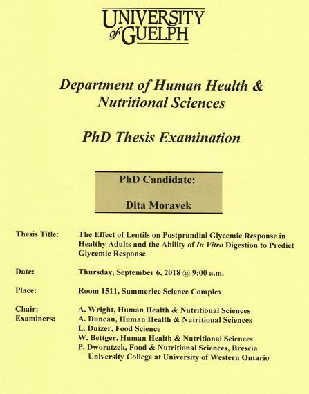 """Poster: """"University of Guelph Department of Human Health & Nutritional Sciences PhD Thesis Examination PhD Candidate: Dita Moravek Title: The Effect of Lentils on Postprandial Glycemic Response in Health Adults & the Ability of In Vitro Digestion to Predict Glycemic Response Date: Thursday, September 6, 2018 @ 9:00am Place: Room 1511, Summerlee Science Complex Chair: A. Wright, HHNS Examiners: A. Duncan, HHNS L. Duizer, Food Sciences W. Bettger, HHNS P. Dworatzek, UWO"""""""