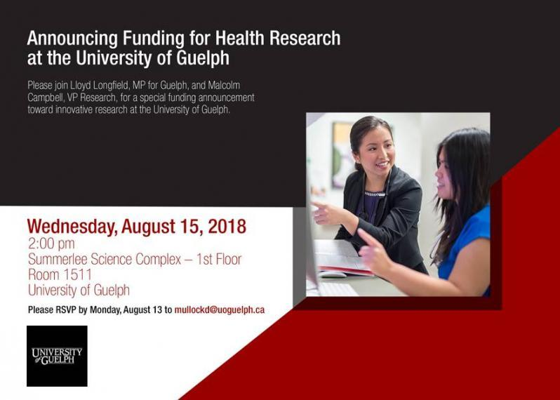 """Poster: """"Announcing Funding for Health Research at the University of Guelph. Please join Lloyd Longfield, MP for Guelph & Malcom Campbell, VP Research for a special funding announcement towards innovative research at the University of Guelph. Wed. Aug 15, 2018, 2pm, Summerlee Science Complex, Room 1511, University of Guelph. RSVP by Mon. Aug. 13 to mullockd@uoguelph.ca"""""""
