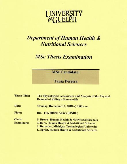 """Poster: """"University of Guelph  Department of Human Health & Nutritional Sciences    MSc Thesis Examination  MSc Candidate: Nicole Mazara  Title: The Physiological Assessment & Analysis of the Physical Demand of Riding a Snowmobile  Date: Monday, December 17, 2018 @ 9:00 am  Place: Room 146, HHNS Annex (HNRU)    Chair:  S. Brown, HHNS    Examiners:  J. Burr, HHNS - Adv. Comm.  J. Durocher, Michigan Tech. Univ. - Adv. Comm.  L. Spriet, HHNS - Grad. Faculty"""""""