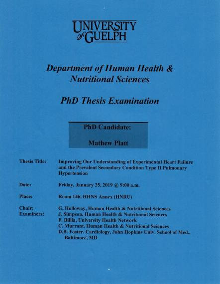 """Poster: """"University of Guelph  Department of Human Health & Nutritional Sciences    PhD Thesis Examination  PhD Candidate: Sean McWatt  Thesis Title: Improving Our Understanding of Experimental Heart Failure and the Prevalent Secondary Condition, Type II Pulmonary Hypertension  Date: Friday, January 25, 2019 @ 9:00 a.m.  Place: Room 146, HHNS Annex (HNRU)   Examination Committee: Chair: G. Holloway, HHNS  Examiners:  J. Simpson, HHNS  F. Brillia, University Health Network C. Murrant, HHNS  D.B. Foster"""""""