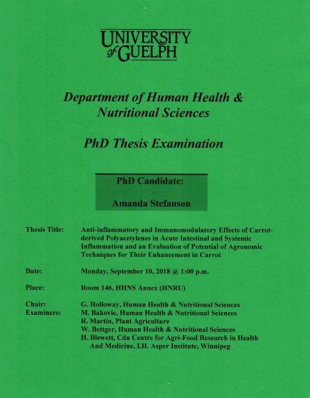 """Poster: """"University of Guelph Department of Human Health & Nutritional Sciences PhD Thesis Examination PhD Candidate: Amanda Stefanson Title: Anti-Inflammatory & Immunomodulatory Effects of Carrot-Derived Polyacetylenes in Acute Intestinal & Systemic Inflammation & an Evaluation of Potential of Agronomic Techniques for Their Enhancement in Carrot Date: Monday, September 10, 2018 @ 1:00pm Place Room. 146, HHNS Annex (HNRU) Chair: G. Holloway, HHNS Examiners:  M.Bakovic,R.Martin,W.Bettger HHNS,H.Blewett CCAR"""""""
