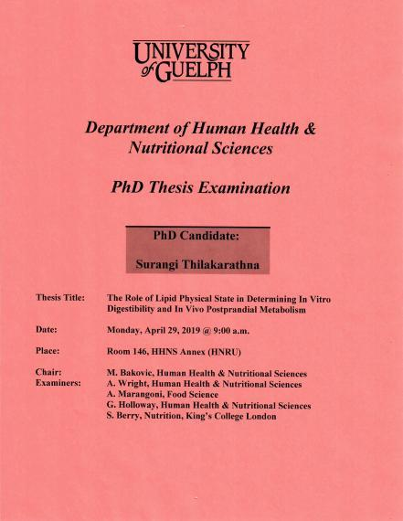 """Poster: """"PhD Thesis Examination  Surangi Thilakarathna, PhD Candidate  The Role of Lipid Physical State in Determining In Vitro Digestibility & In Vivo Postprandial Metabolism  9:00am, Monday, April 29, 2019 Rm 146, HHNS Annex (HNRU)  M. Bakovic, Human Health & Nutritional Sciences A. Wright, Human Health & Nutritional Sciences A. Marangoni, Food Sciences G. Holloway, Human Health & Nutritional Sciences S. Berry, Nutrition, King's College London  University of Guelph College of Biological Science HHNS"""""""