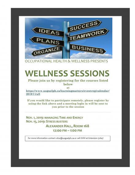 "Wellness Sessions Poster: ""  OCCUPATIONAL HEALTH & WELLNESS PRESENTS  WELLNESS SESSIONS   Please join us by registering for the courses listed below at  https://www.uoguelph.ca/learningmatters/eventreg/calendar/2019/11/all If you would like to participate remotely, please register by using the link above and a meeting login in will be sent to you prior to the session NOV. 1, 2019: MANAGING TIME AND ENERGY  NOV. 15, 2019: STRESS BUSTERS  ALEXANDER HALL, ROOM 168  12:00 PM – 1:00 PM """