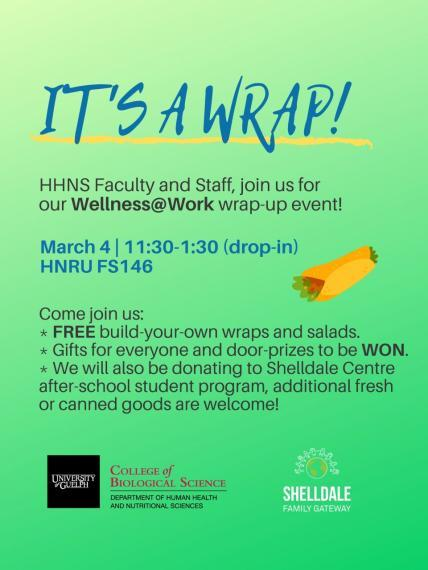 "Poster: ""IT'S A WRAP!  HHNS Faculty and Staff, Join us for our Wellness@Work wrap-up event!  March 4, 11:30-1:30 (drop-in) HNRU FS146 Come join us:  Free Buils-your-own wraps and salads Gifts for everyone and door-prizes to be WON. We will also be donating to Shelldale Centre after-school student program, additional fresh or canned goods are welcome! University of Guelph, College of Biological SCience, Department of Human Health & Nutritional Sciences  Shelldale Family Gateway"""