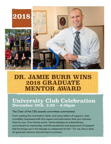 "Poster ""Dr. Burr Wins Graduate Mentor Award University Club Celebration Dec. 19, 2:30–4:30pm The Chair of the CBS awards committee commented: From reading the nomination letter & many letters of support I was incredibly impressed with the respect & admiration that your trainees have for you. One trainee wrote ""Jamie displays an extraordinary commitment to mentorship, the excitement & enjoyment of research that he brings out in his trainees is a testament to this."" This is what all advisors should achieve."