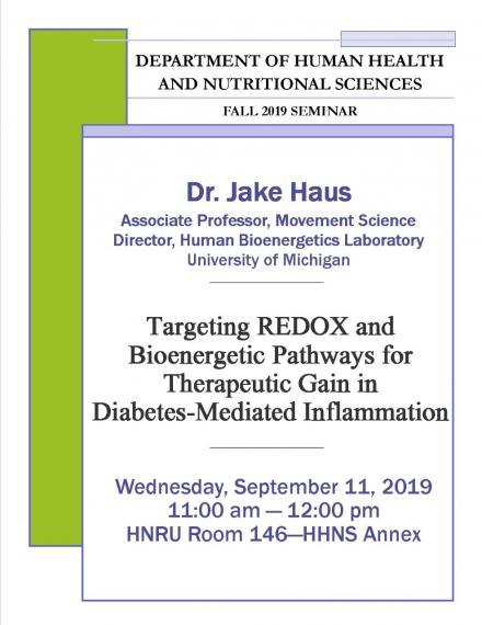"""Poster: """"DEPARTMENT OF HUMAN HEALTH AND NUTRITIONAL SCIENCES  FALL 2019 SEMINAR  Dr. Jake Haus Associate Professor, Movement Science Director, Human Bioenergetics Laboratory University of Michigan """"Targeting REDOX & Bioenergetic Pathways for Therapeutic Gain in Diabetes-Mediated Inflammation""""  Wednesday, September 11, 2019 11:00 - 12:00pm HNRU Room 146 (HHNS Annex)"""""""