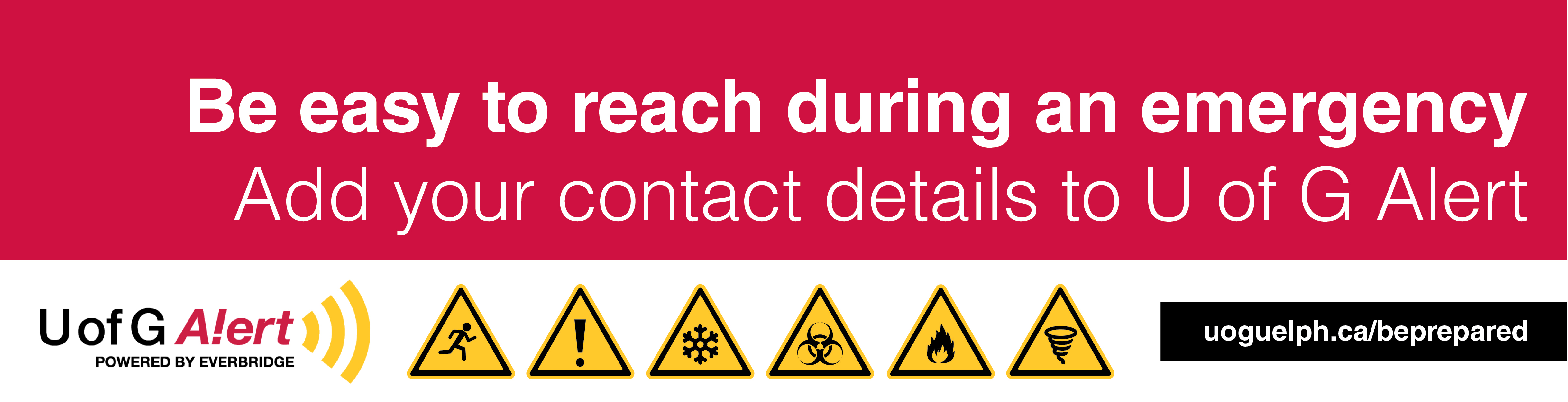 Be easy to reach during an emergency. Add your contacts to UofG Alert. UofG Alert, powered by Everbridge. www.uoguelph.ca/beprepared