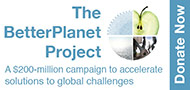 The BetterPlanet Project. A $200 million campaign to accelerate solutions to global challenges. Donate Now.