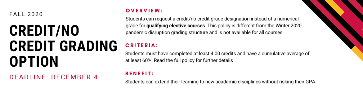 Deadline to request a credit/no credit grade designation instead of a numerical grade for qualifying elective courses is December 4 for Fall 2020. Students must have completed at least 4.0 credits and have a cumulative average of at least 60%.
