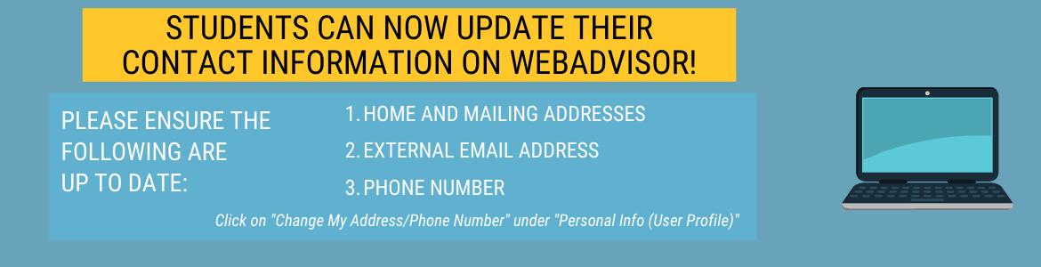 Students can now update their contact information on WebAdvisor! Please ensure your home and mailing addresses, external email address and phone number are up to date. Click on Change My Address/Phone Number under Personal Info (User Profile)