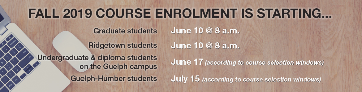 Fall 2019 course selection is starting June 10 at 8am for grad students, June 10 at 8am for Ridgetown students, June 17 for undergrad and diploma students on the Guelph campus based on course selection windows and July 15 for Guelph Humber students