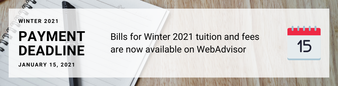 Winter 2021 bills for tuition and fees are now posted on WebAdvisor. The payment deadline is January 15.