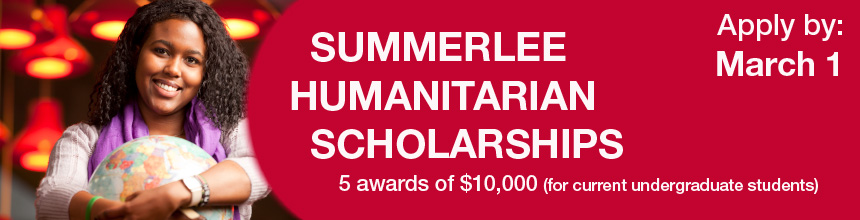 Apply by March 1 for a Summerlee Humanitarian Scholarship. There are 5 awards of $10,000 available to current undergraduate students.