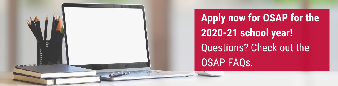 Apply now for OSAP for the 2020-21 school year! Questions? Check out the OSAP FAQs.