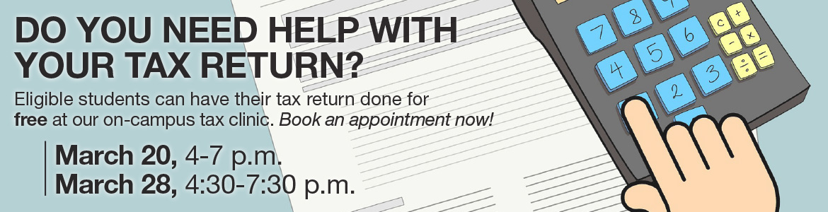 Eligible students can have their tax return done for free at our on-campus tax clinic. Appointments available on March 20 from 4 to 7 p.m. and on March 28 from 4:30 to 7:30 p.m. Book an appointment now!