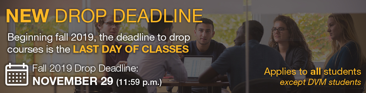 Beginning Fall 2019, the deadline to drop courses is the last day of classes. For fall 2019, the deadline is November 29 at 11:59 p.m. Applies to all students except DVM students.