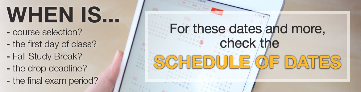 For important dates related to course selection, classes, exams, holidays, and more, check the Schedule of Dates.