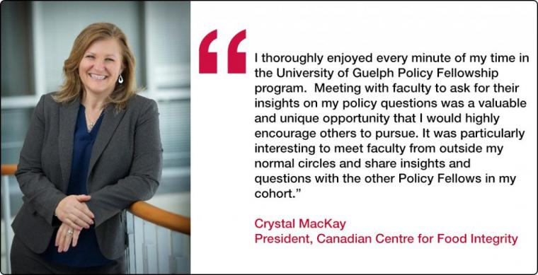 """Quote from Policy Fellow Crystal MacKay """" I thoroughly enjoyed every minute of my time in the University of Guelph Policy Fellowship program. Meeting with faculty to ask for their insights on my policy questions was a valuable and unique opportunity that I would highly encourage others to pursue. It was particularly interesting to meet faculty from outside my normal circles and share insights and questions with the other Policy Fellows in my cohort."""""""