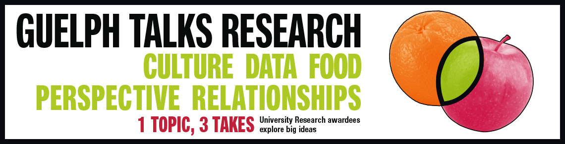 Guelph Talks Research - 1 topic, 3 takes - Culture, Data, Food, Perspective, Relationships