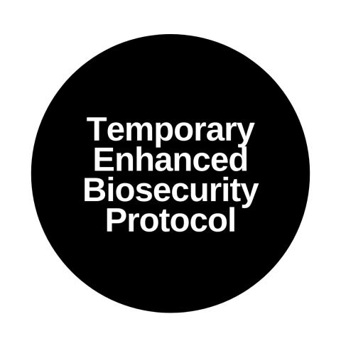 Temporary Enhanced Biosecurity Protocol