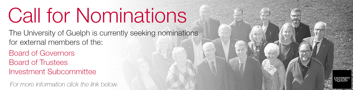 Call for Nominations The University of Guelph is currently seeking nominations for external members of the: Board of Governors Board of Trustees Investment Subcommittee For more information click the link below.