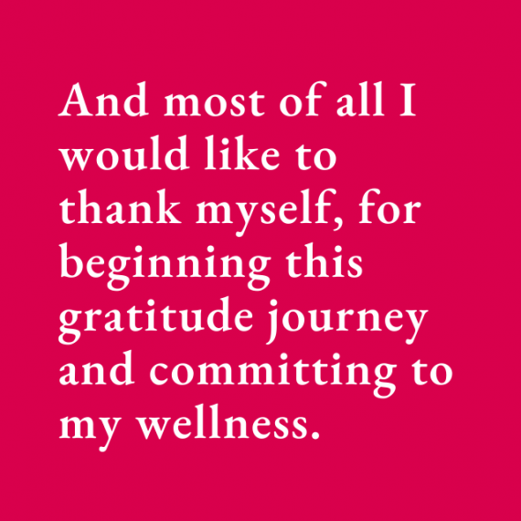 And most of all I would like to thank myself, for beginning this gratitude journey and committing to my wellness.